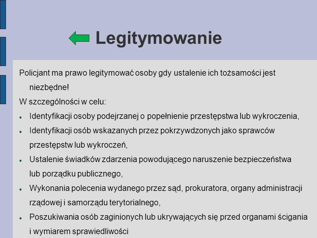 Legitymowanie Policjant ma prawo legitymować osoby gdy ustalenie ich tożsamości jest niezbędne! W szczególności w celu: