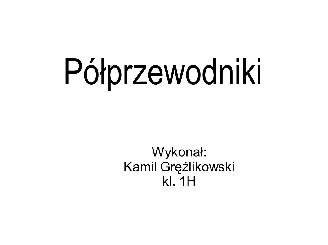 Półprzewodniki Wykonał: Kamil Gręźlikowski kl. 1H