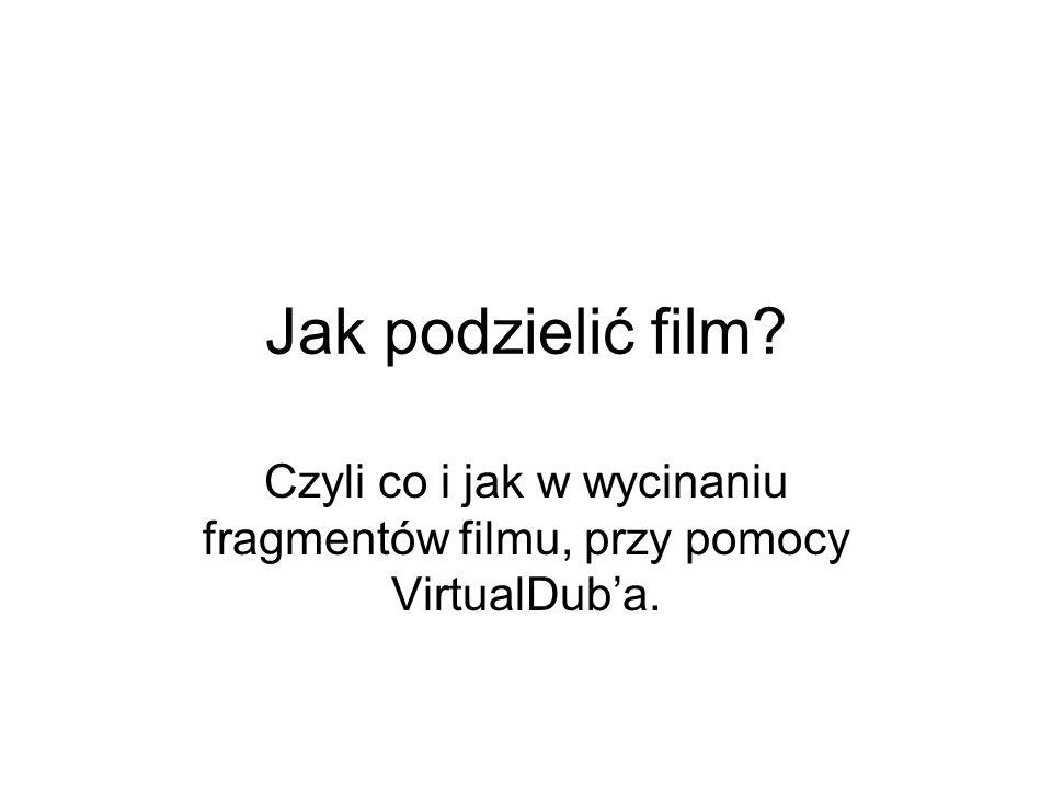 Czyli co i jak w wycinaniu fragmentów filmu, przy pomocy VirtualDub'a.