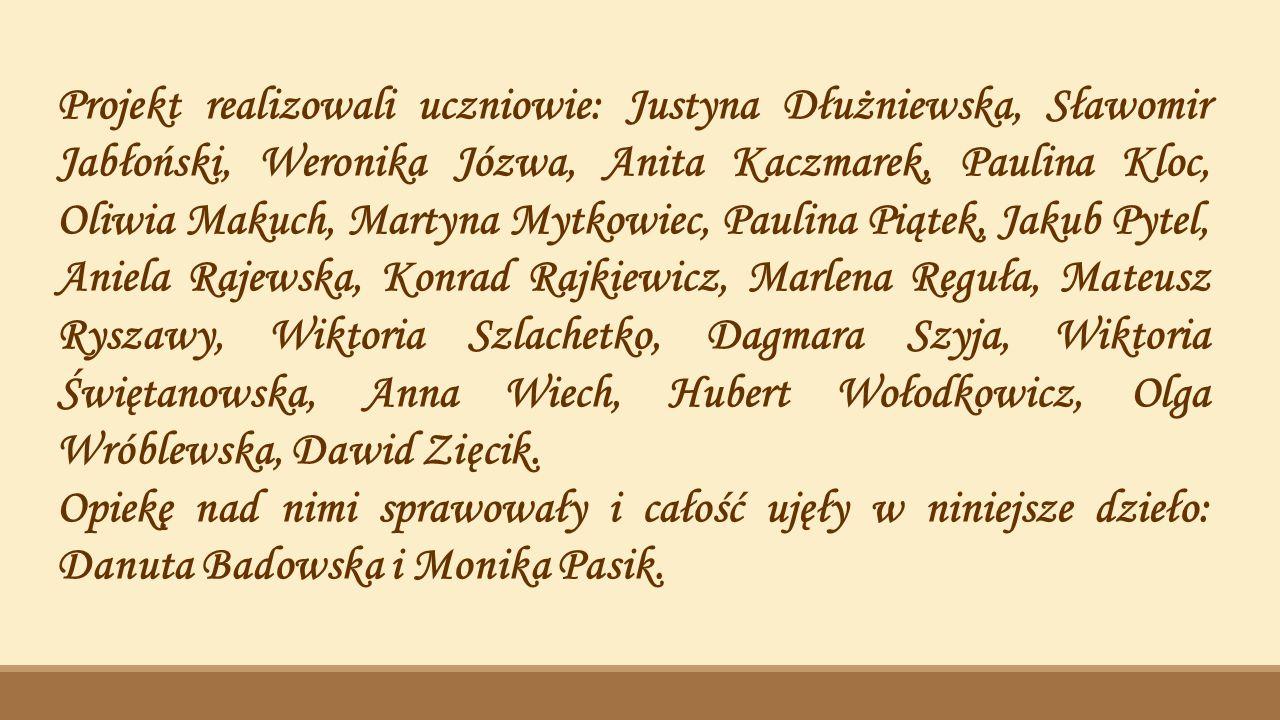 Projekt realizowali uczniowie: Justyna Dłużniewska, Sławomir Jabłoński, Weronika Józwa, Anita Kaczmarek, Paulina Kloc, Oliwia Makuch, Martyna Mytkowiec, Paulina Piątek, Jakub Pytel, Aniela Rajewska, Konrad Rajkiewicz, Marlena Reguła, Mateusz Ryszawy, Wiktoria Szlachetko, Dagmara Szyja, Wiktoria Świętanowska, Anna Wiech, Hubert Wołodkowicz, Olga Wróblewska, Dawid Zięcik.