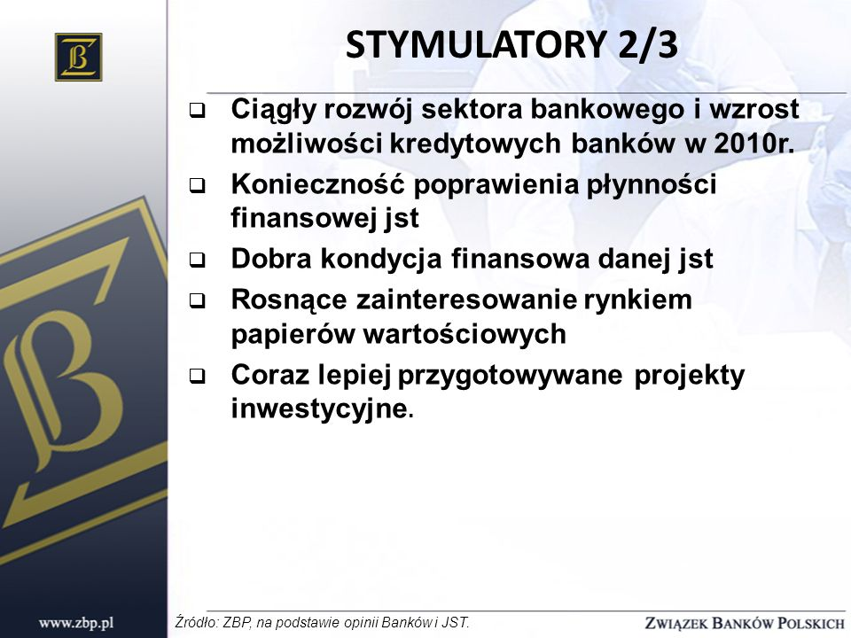 STYMULATORY 2/3Ciągły rozwój sektora bankowego i wzrost możliwości kredytowych banków w 2010r. Konieczność poprawienia płynności finansowej jst.