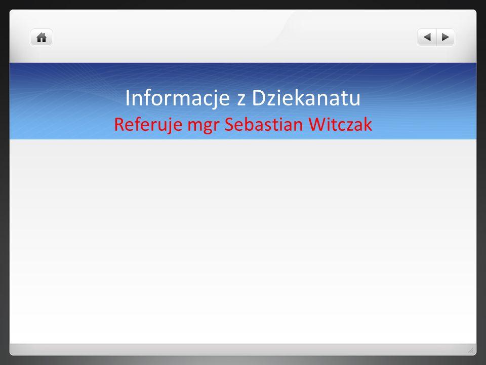 Informacje z Dziekanatu Referuje mgr Sebastian Witczak