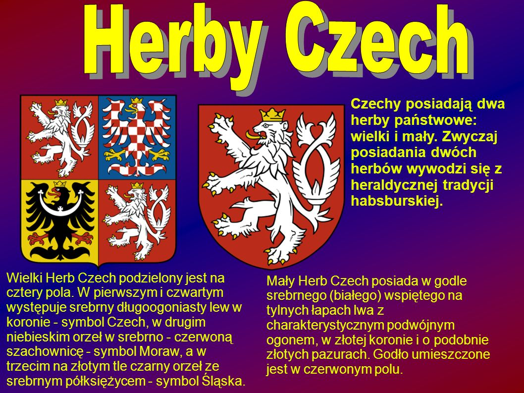 Herby Czech Czechy posiadają dwa herby państwowe: wielki i mały. Zwyczaj posiadania dwóch herbów wywodzi się z heraldycznej tradycji habsburskiej.