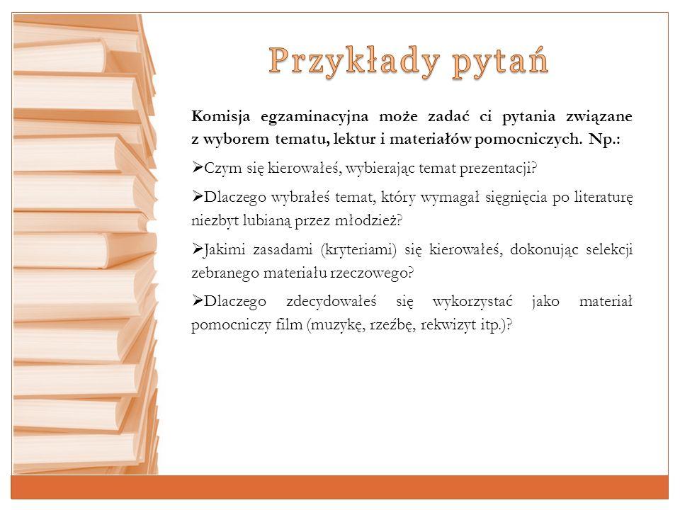 Przykłady pytań Komisja egzaminacyjna może zadać ci pytania związane z wyborem tematu, lektur i materiałów pomocniczych. Np.: