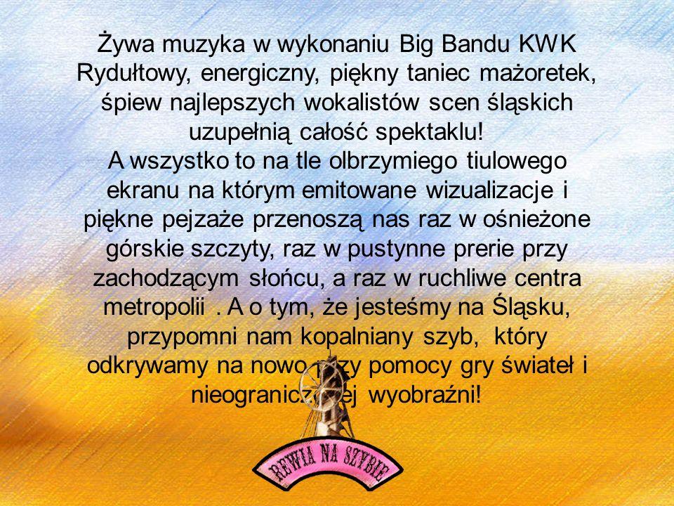 Żywa muzyka w wykonaniu Big Bandu KWK Rydułtowy, energiczny, piękny taniec mażoretek, śpiew najlepszych wokalistów scen śląskich uzupełnią całość spektaklu!