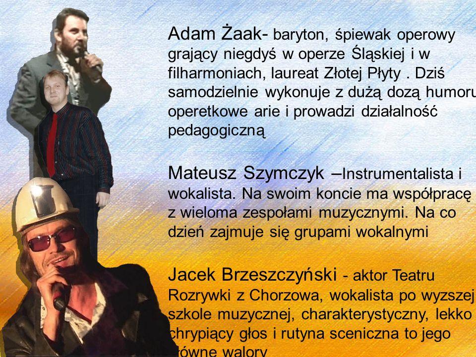 Adam Żaak- baryton, śpiewak operowy grający niegdyś w operze Śląskiej i w filharmoniach, laureat Złotej Płyty . Dziś samodzielnie wykonuje z dużą dozą humoru operetkowe arie i prowadzi działalność pedagogiczną
