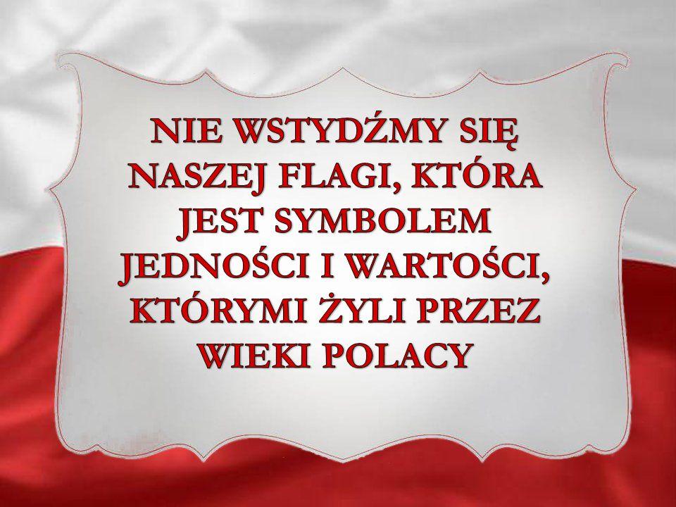 NIE WSTYDŹMY SIĘ NASZEJ FLAGI, KTÓRA JEST SYMBOLEM JEDNOŚCI I WARTOŚCI, KTÓRYMI ŻYLI PRZEZ WIEKI POLACY