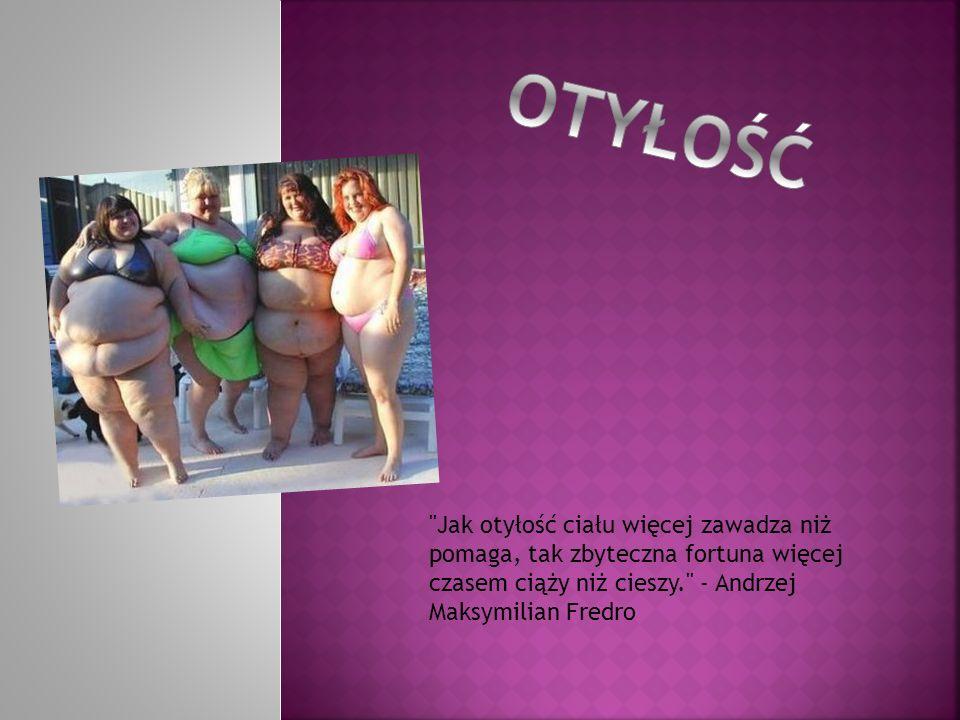 OTYŁOŚĆ Jak otyłość ciału więcej zawadza niż pomaga, tak zbyteczna fortuna więcej czasem ciąży niż cieszy. - Andrzej Maksymilian Fredro.