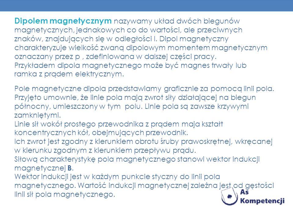 Dipolem magnetycznym nazywamy układ dwóch biegunów magnetycznych, jednakowych co do wartości, ale przeciwnych znaków, znajdujących się w odległości l. Dipol magnetyczny charakteryzuje wielkość zwaną dipolowym momentem magnetycznym oznaczany przez p , zdefiniowana w dalszej części pracy.