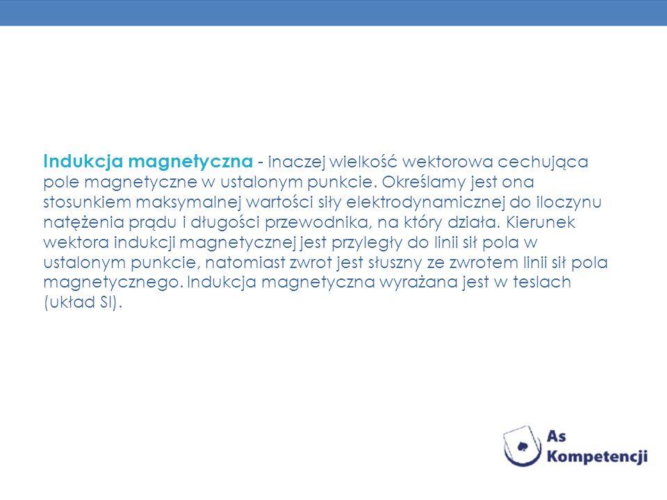 Indukcja magnetyczna - inaczej wielkość wektorowa cechująca pole magnetyczne w ustalonym punkcie.