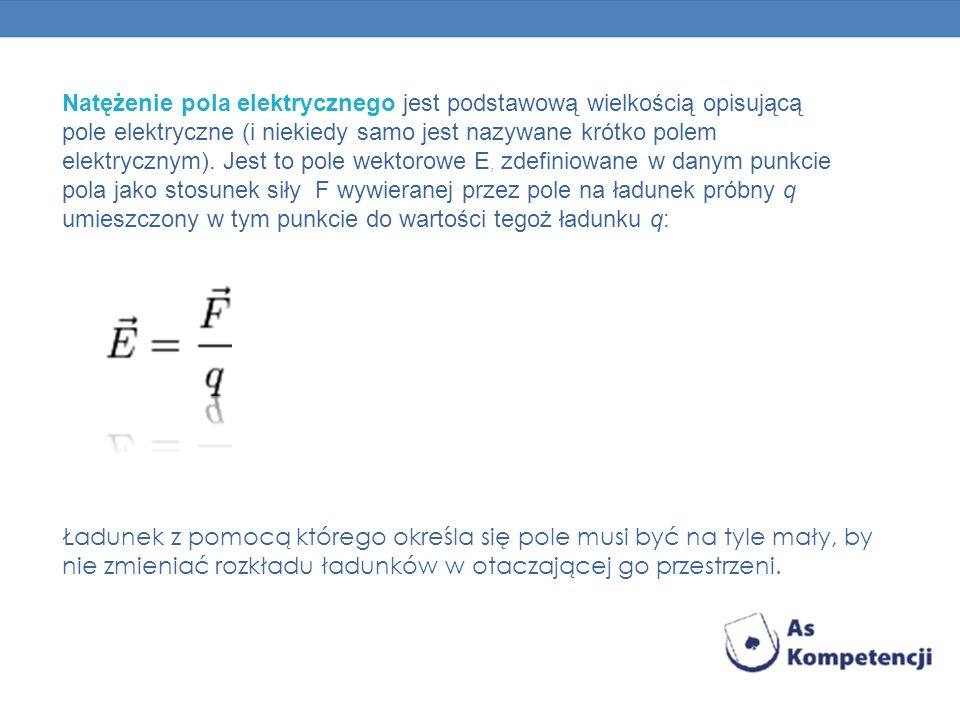 Natężenie pola elektrycznego jest podstawową wielkością opisującą pole elektryczne (i niekiedy samo jest nazywane krótko polem elektrycznym). Jest to pole wektorowe E, zdefiniowane w danym punkcie pola jako stosunek siły F wywieranej przez pole na ładunek próbny q umieszczony w tym punkcie do wartości tegoż ładunku q: