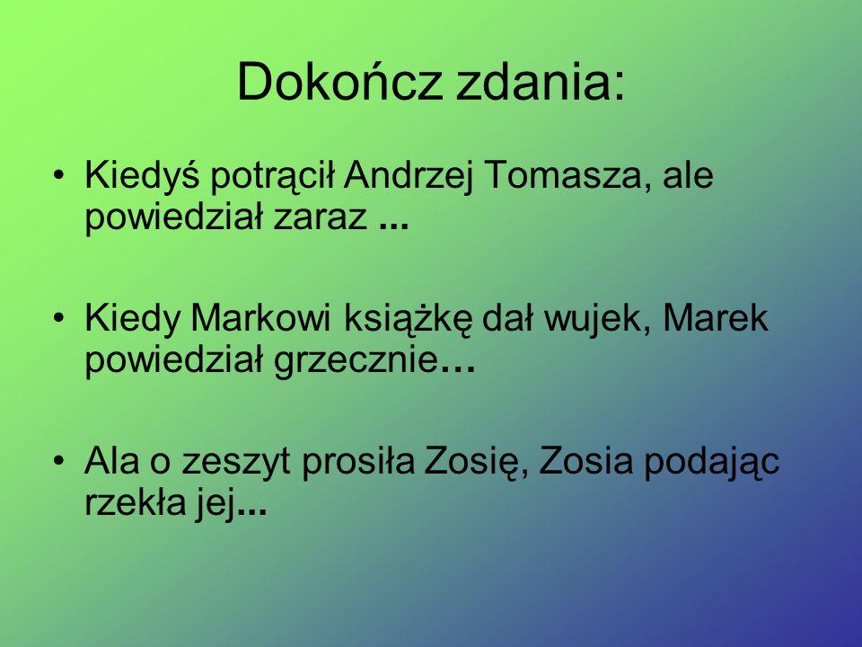 Dokończ zdania: Kiedyś potrącił Andrzej Tomasza, ale powiedział zaraz ... Kiedy Markowi książkę dał wujek, Marek powiedział grzecznie…