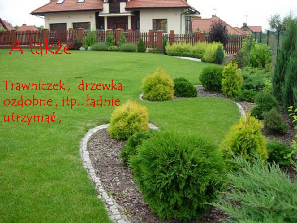 A także Trawniczek , drzewka ozdobne , itp.. ładnie utrzymać ,