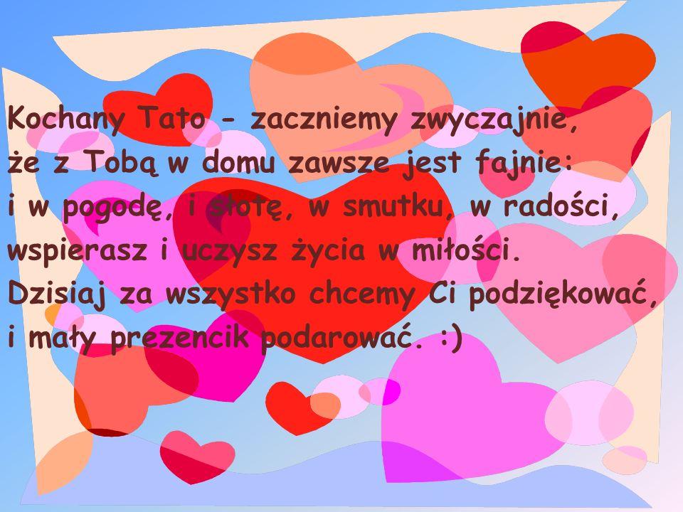 Kochany Tato - zaczniemy zwyczajnie, że z Tobą w domu zawsze jest fajnie: i w pogodę, i słotę, w smutku, w radości, wspierasz i uczysz życia w miłości.