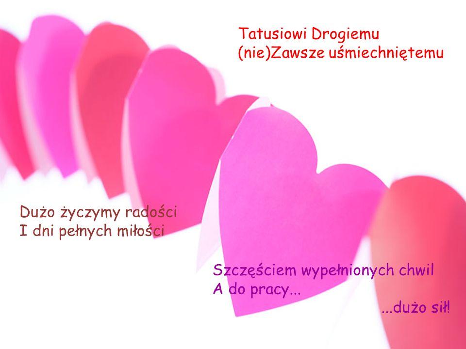Tatusiowi Drogiemu (nie)Zawsze uśmiechniętemu. Dużo życzymy radości. I dni pełnych miłości. Szczęściem wypełnionych chwil.