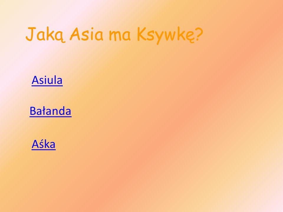 Jaką Asia ma Ksywkę Asiula Bałanda Aśka
