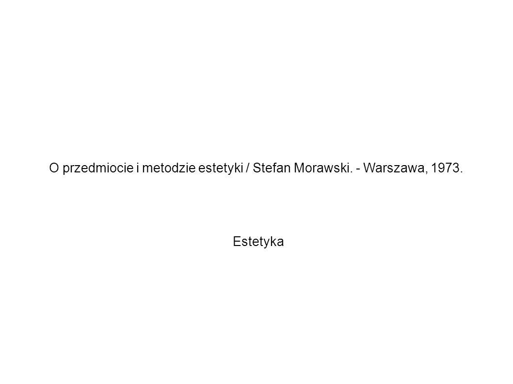 O przedmiocie i metodzie estetyki / Stefan Morawski. - Warszawa, 1973.
