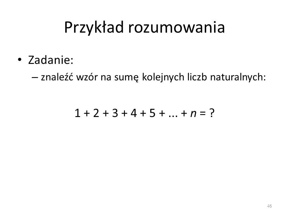 Przykład rozumowania Zadanie: 1 + 2 + 3 + 4 + 5 + ... + n =