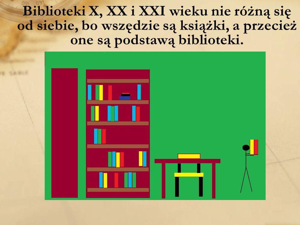 Biblioteki X, XX i XXI wieku nie różną się od siebie, bo wszędzie są książki, a przecież one są podstawą biblioteki.