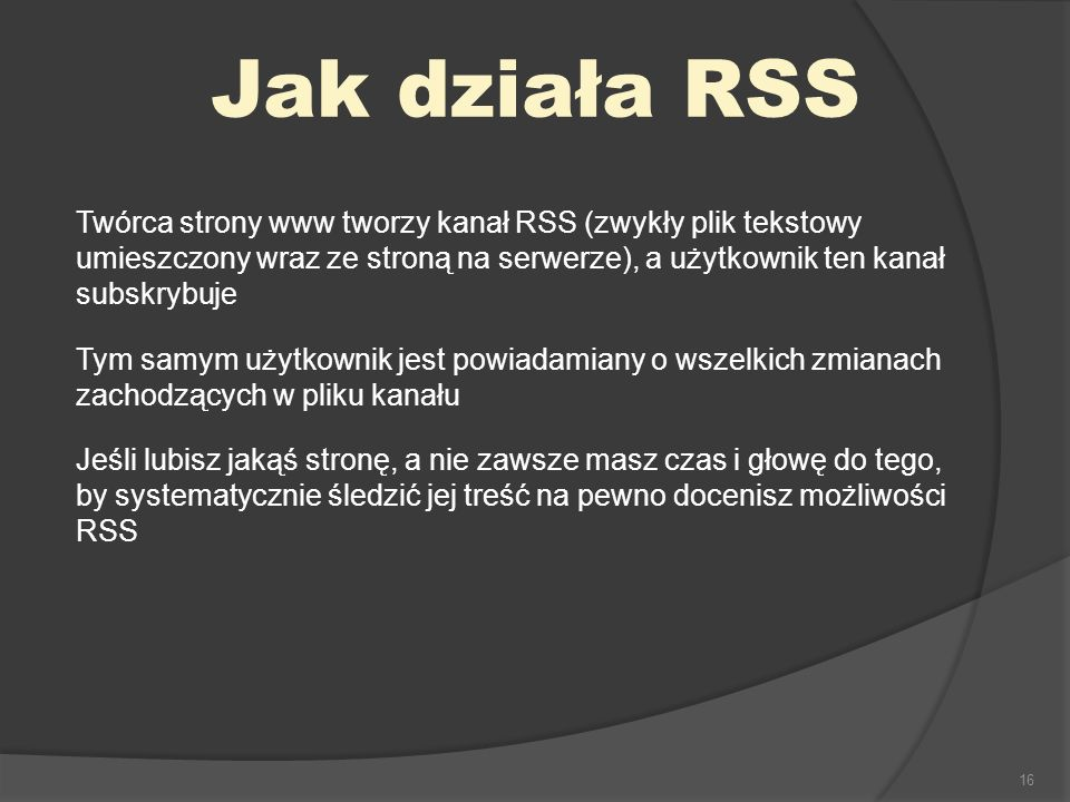 Jak działa RSS Twórca strony www tworzy kanał RSS (zwykły plik tekstowy umieszczony wraz ze stroną na serwerze), a użytkownik ten kanał subskrybuje.