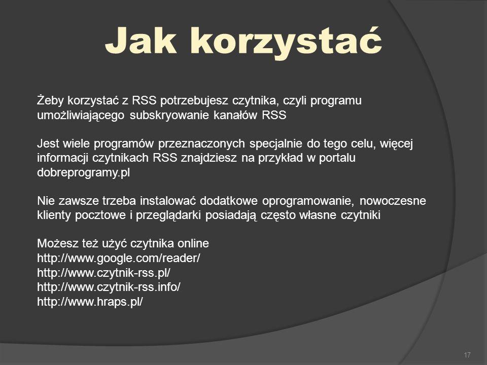 Jak korzystać Żeby korzystać z RSS potrzebujesz czytnika, czyli programu umożliwiającego subskryowanie kanałów RSS.
