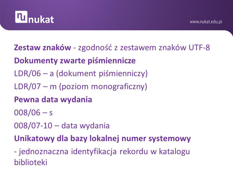 Zestaw znaków - zgodność z zestawem znaków UTF-8 Dokumenty zwarte piśmiennicze LDR/06 – a (dokument piśmienniczy) LDR/07 – m (poziom monograficzny) Pewna data wydania 008/06 – s 008/07-10 – data wydania Unikatowy dla bazy lokalnej numer systemowy - jednoznaczna identyfikacja rekordu w katalogu biblioteki