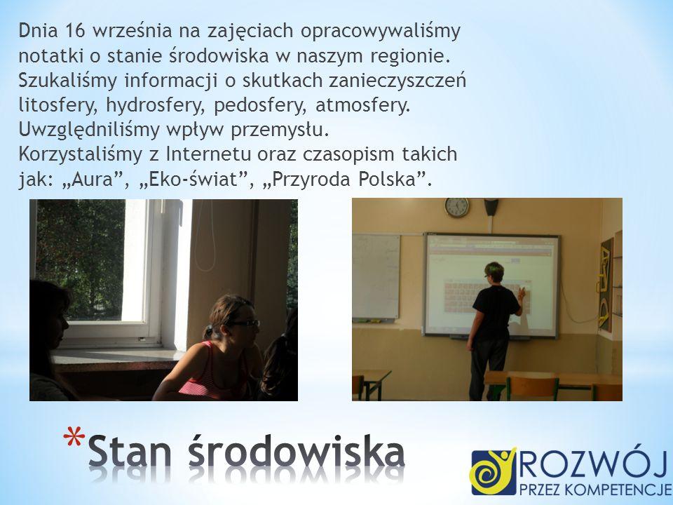 """Dnia 16 września na zajęciach opracowywaliśmy notatki o stanie środowiska w naszym regionie. Szukaliśmy informacji o skutkach zanieczyszczeń litosfery, hydrosfery, pedosfery, atmosfery. Uwzględniliśmy wpływ przemysłu. Korzystaliśmy z Internetu oraz czasopism takich jak: """"Aura , """"Eko-świat , """"Przyroda Polska ."""
