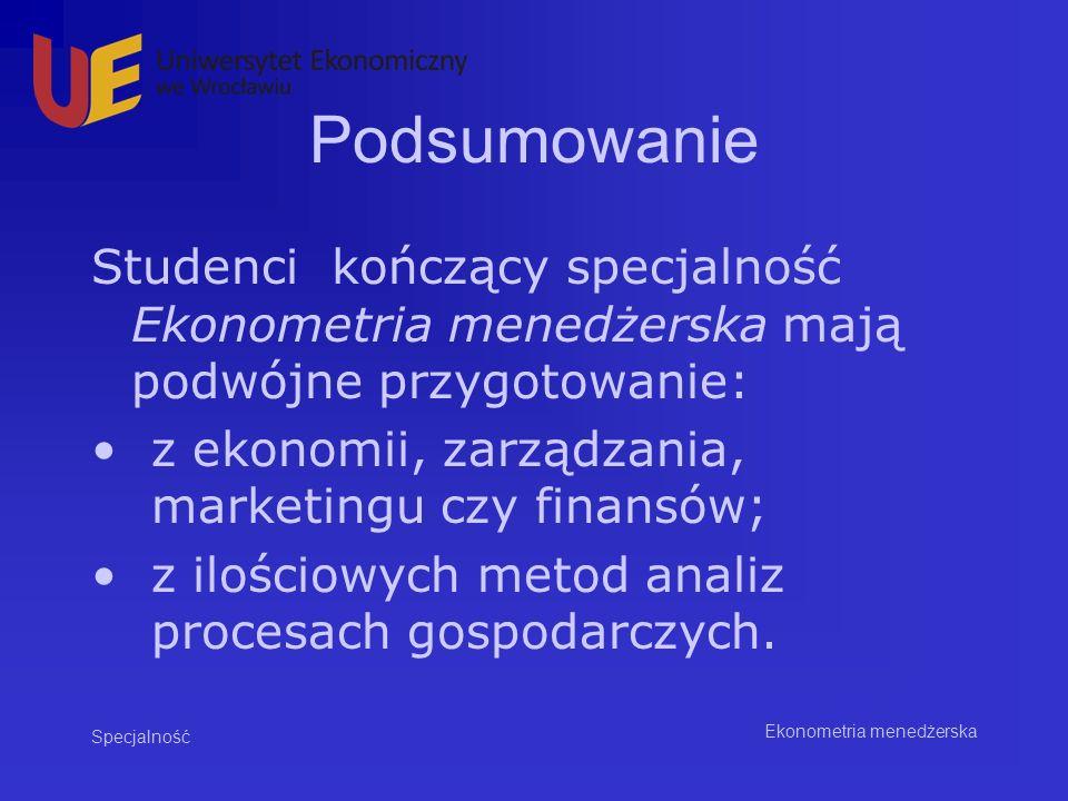 Podsumowanie Studenci kończący specjalność Ekonometria menedżerska mają podwójne przygotowanie: z ekonomii, zarządzania, marketingu czy finansów;