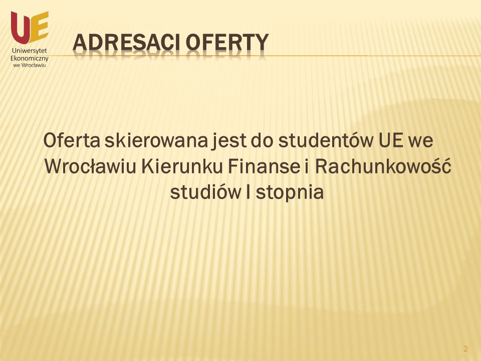 Adresaci oferty Oferta skierowana jest do studentów UE we Wrocławiu Kierunku Finanse i Rachunkowość studiów I stopnia.