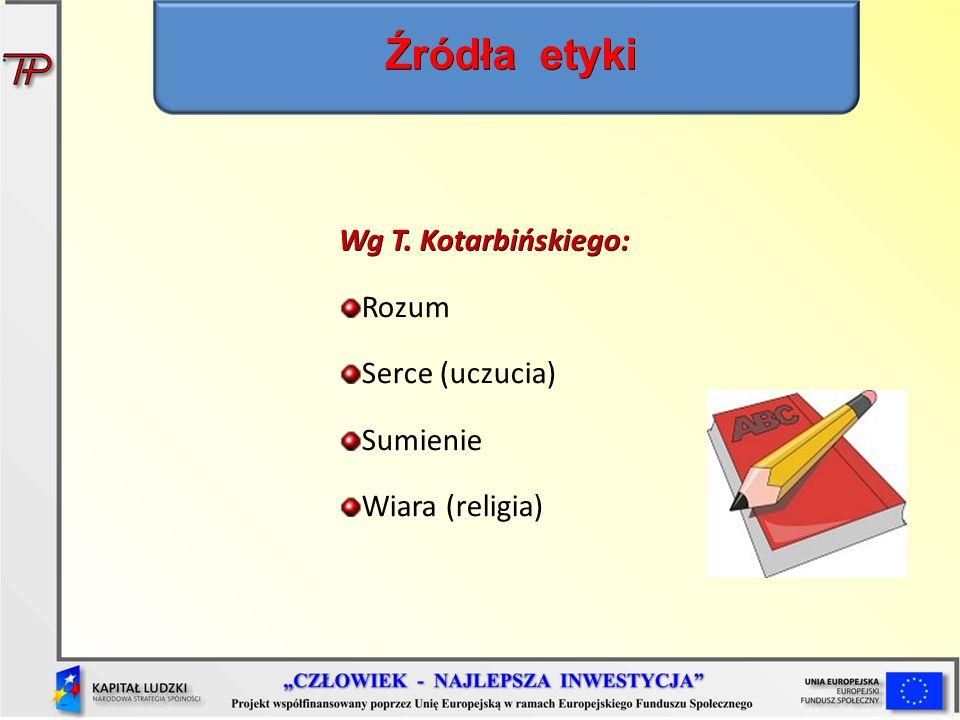 Źródła etyki Wg T. Kotarbińskiego: Rozum Serce (uczucia) Sumienie