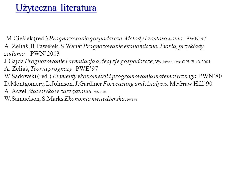 Użyteczna literatura M.Cieślak (red.) Prognozowanie gospodarcze. Metody i zastosowania. PWN'97.