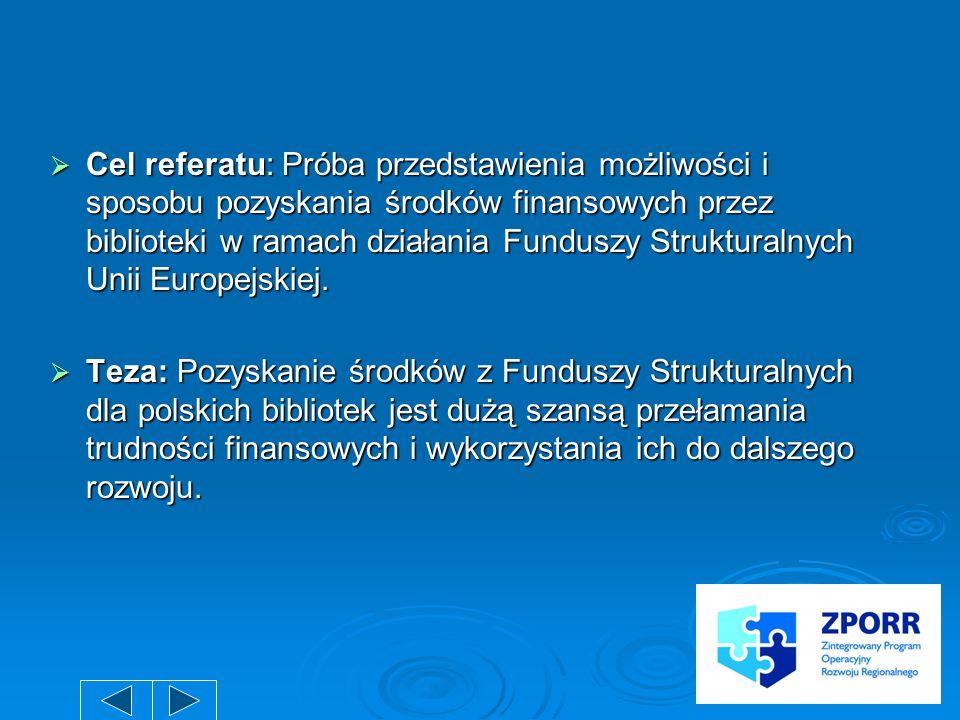 Cel referatu: Próba przedstawienia możliwości i sposobu pozyskania środków finansowych przez biblioteki w ramach działania Funduszy Strukturalnych Unii Europejskiej.