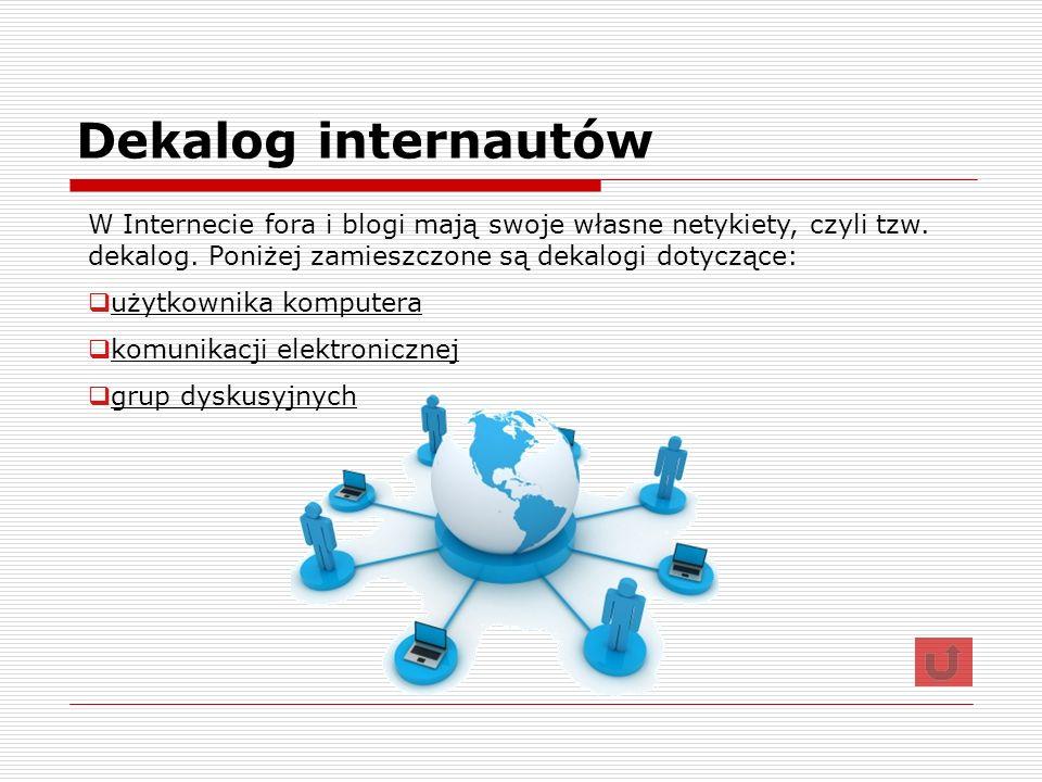 Dekalog internautów W Internecie fora i blogi mają swoje własne netykiety, czyli tzw. dekalog. Poniżej zamieszczone są dekalogi dotyczące:
