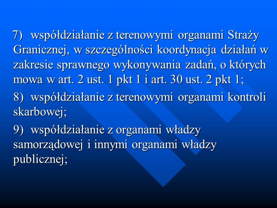 7) współdziałanie z terenowymi organami Straży Granicznej, w szczególności koordynacja działań w zakresie sprawnego wykonywania zadań, o których mowa w art. 2 ust. 1 pkt 1 i art. 30 ust. 2 pkt 1;