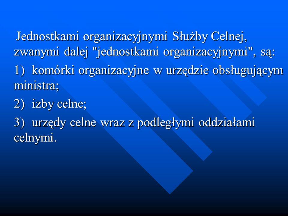 Jednostkami organizacyjnymi Służby Celnej, zwanymi dalej jednostkami organizacyjnymi , są: