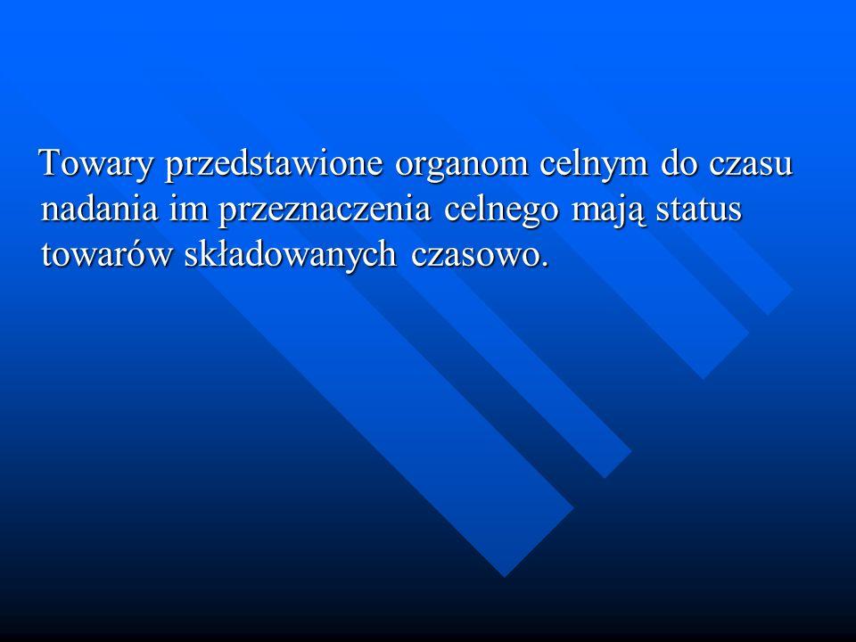 Towary przedstawione organom celnym do czasu nadania im przeznaczenia celnego mają status towarów składowanych czasowo.