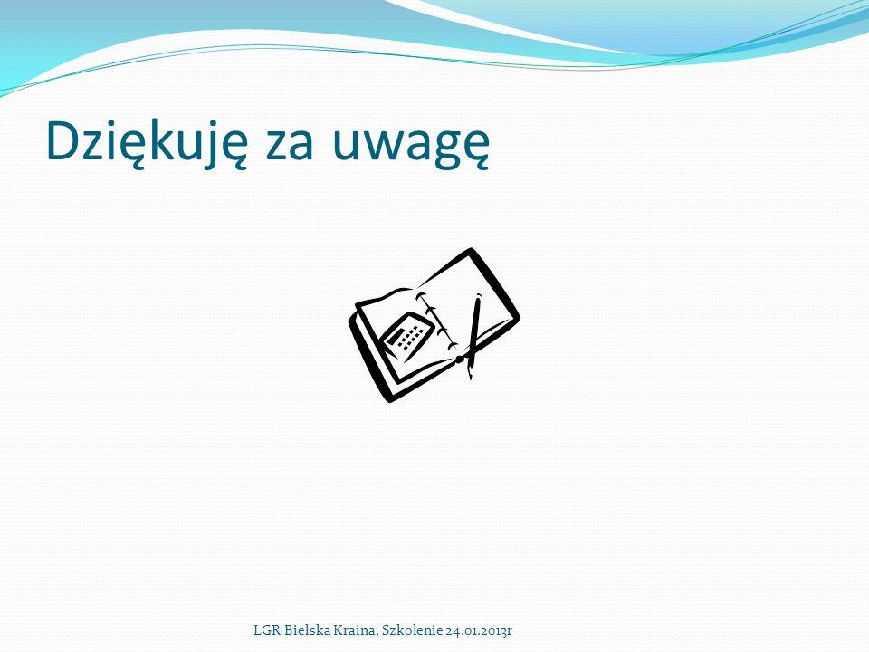 Dziękuję za uwagę LGR Bielska Kraina, Szkolenie 24.01.2013r