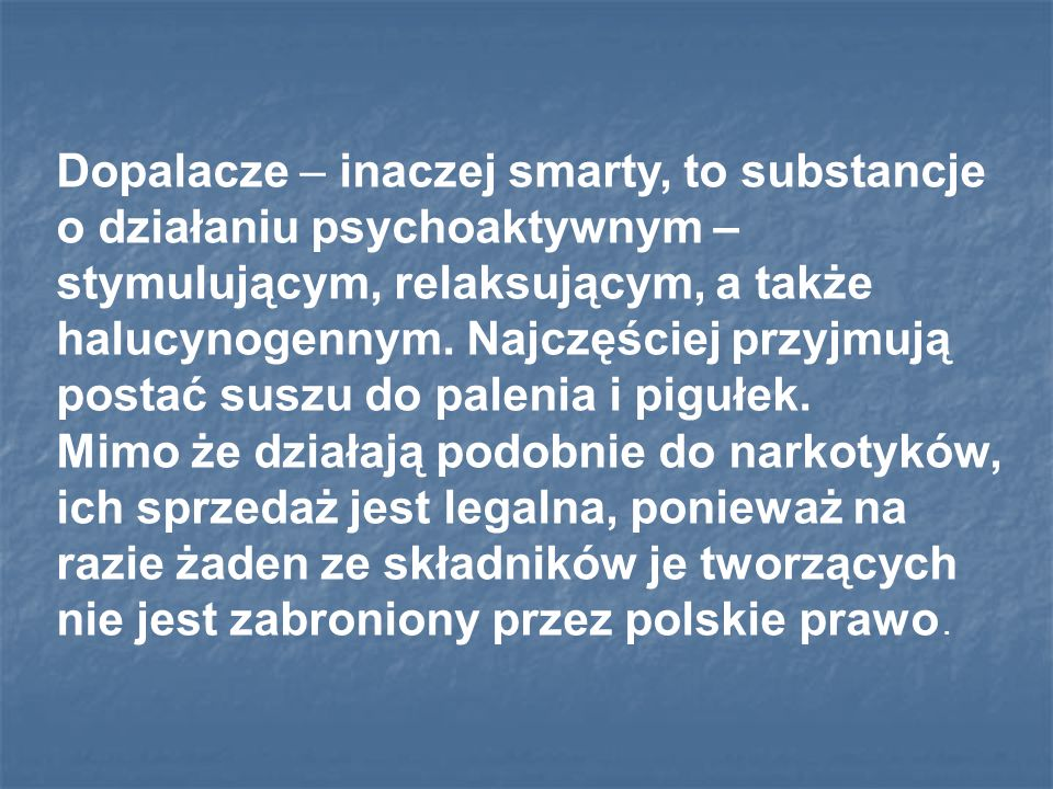 Dopalacze – inaczej smarty, to substancje o działaniu psychoaktywnym – stymulującym, relaksującym, a także halucynogennym. Najczęściej przyjmują postać suszu do palenia i pigułek.