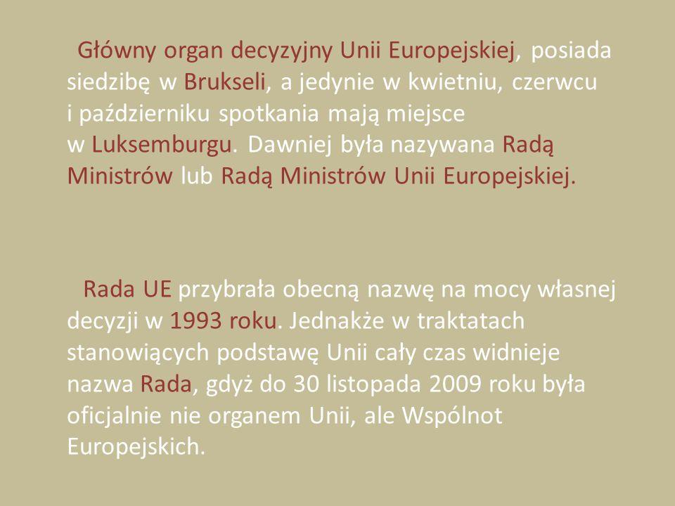 Główny organ decyzyjny Unii Europejskiej, posiada siedzibę w Brukseli, a jedynie w kwietniu, czerwcu i październiku spotkania mają miejsce w Luksemburgu.