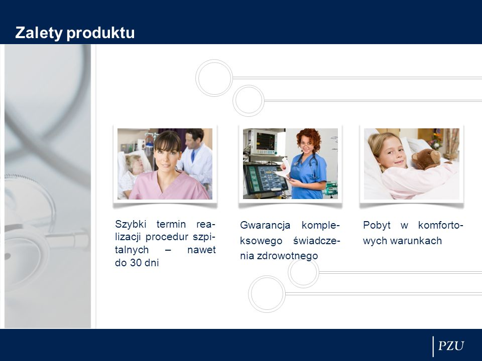 Zalety produktu Szybki termin rea-lizacji procedur szpi-talnych – nawet do 30 dni. Gwarancja komple-ksowego świadcze-nia zdrowotnego.