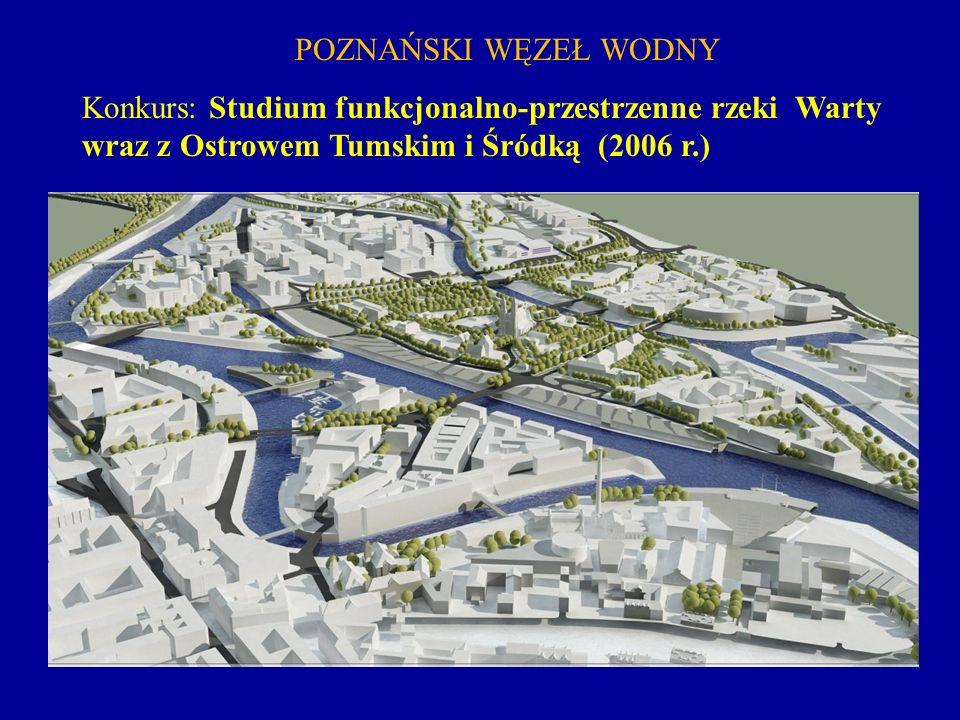 POZNAŃSKI WĘZEŁ WODNY Konkurs: Studium funkcjonalno-przestrzenne rzeki Warty wraz z Ostrowem Tumskim i Śródką (2006 r.)