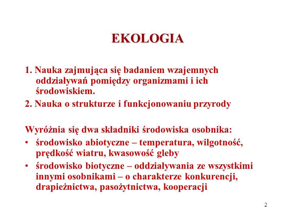 EKOLOGIA 1. Nauka zajmująca się badaniem wzajemnych oddziaływań pomiędzy organizmami i ich środowiskiem.