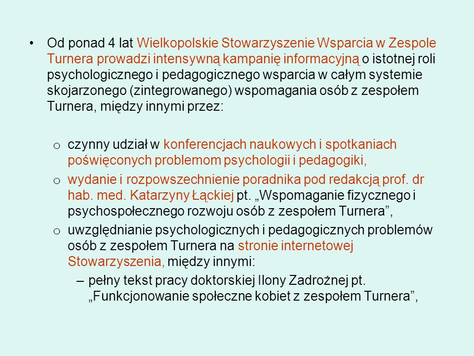Od ponad 4 lat Wielkopolskie Stowarzyszenie Wsparcia w Zespole Turnera prowadzi intensywną kampanię informacyjną o istotnej roli psychologicznego i pedagogicznego wsparcia w całym systemie skojarzonego (zintegrowanego) wspomagania osób z zespołem Turnera, między innymi przez: