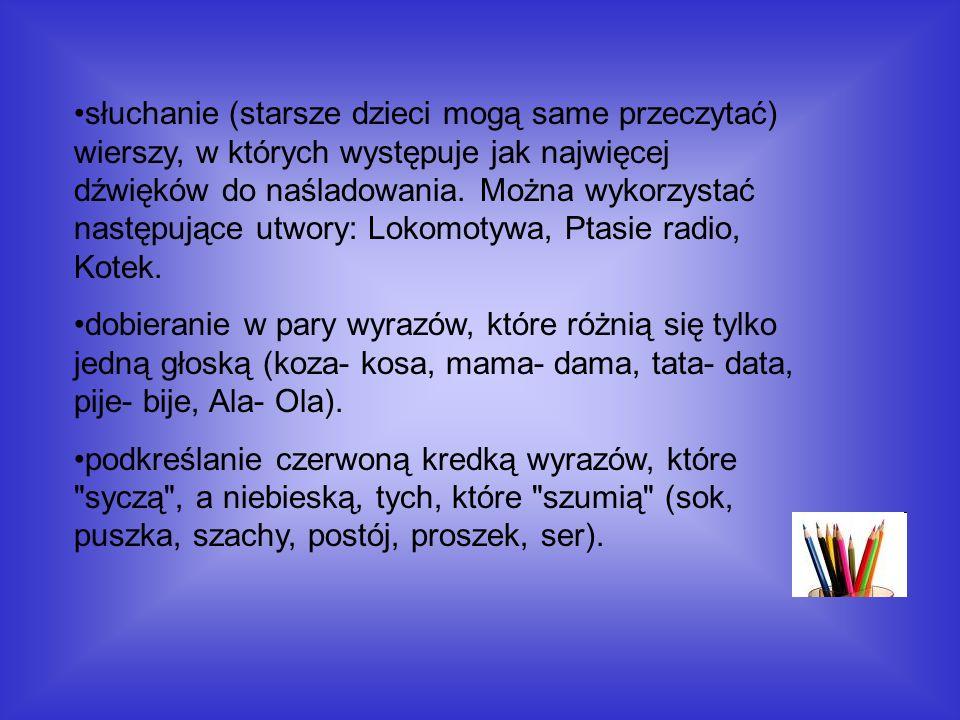 słuchanie (starsze dzieci mogą same przeczytać) wierszy, w których występuje jak najwięcej dźwięków do naśladowania. Można wykorzystać następujące utwory: Lokomotywa, Ptasie radio, Kotek.