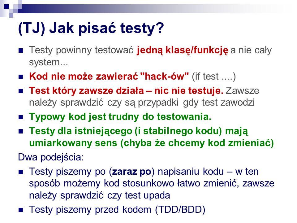 (TJ) Jak pisać testy Testy powinny testować jedną klasę/funkcję a nie cały system... Kod nie może zawierać hack-ów (if test ....)