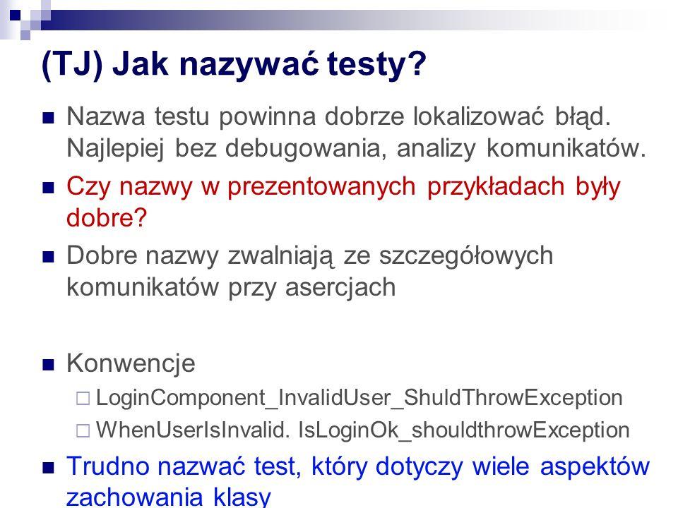 (TJ) Jak nazywać testy Nazwa testu powinna dobrze lokalizować błąd. Najlepiej bez debugowania, analizy komunikatów.