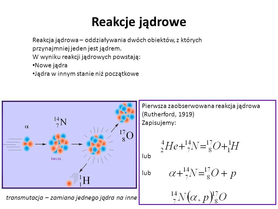 Reakcje jądrowe Reakcja jądrowa – oddziaływania dwóch obiektów, z których przynajmniej jeden jest jądrem.