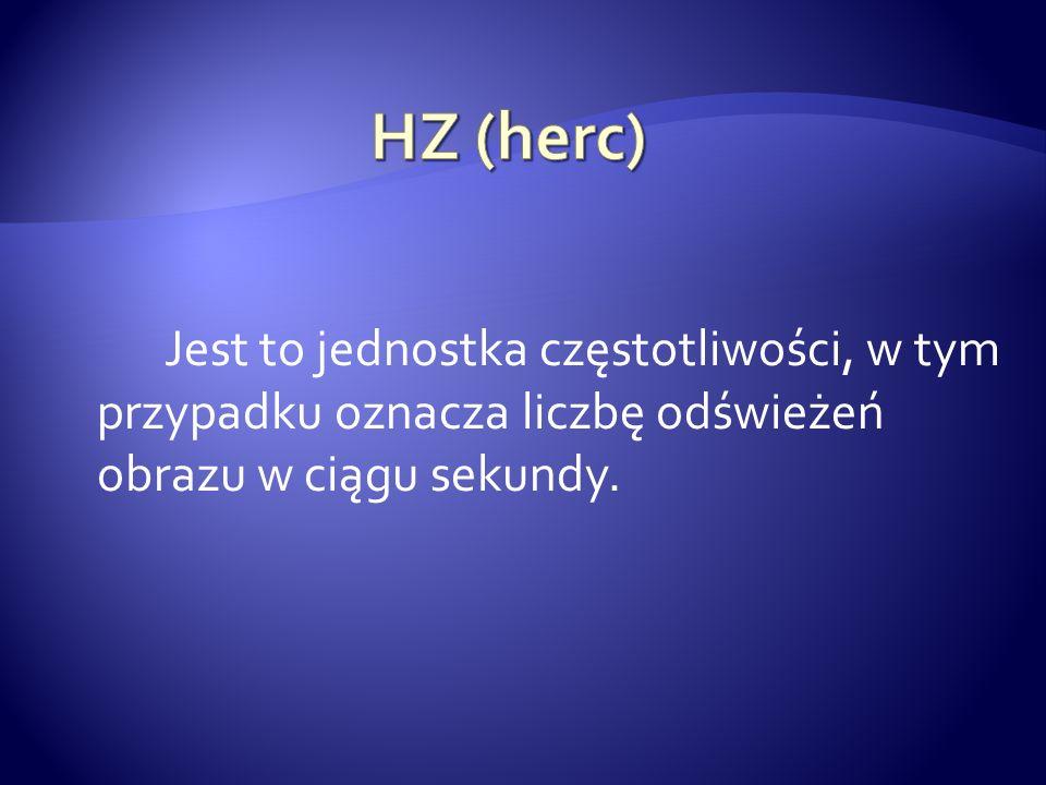 HZ (herc) Jest to jednostka częstotliwości, w tym przypadku oznacza liczbę odświeżeń obrazu w ciągu sekundy.