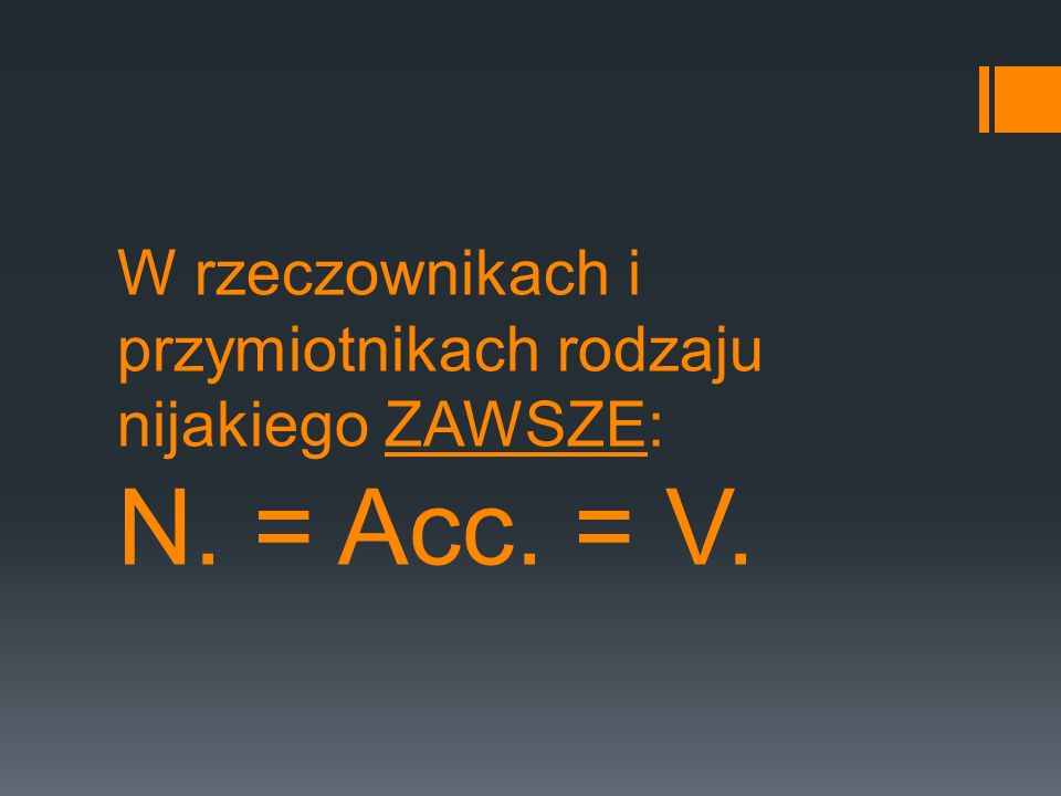 W rzeczownikach i przymiotnikach rodzaju nijakiego ZAWSZE: N. = Acc