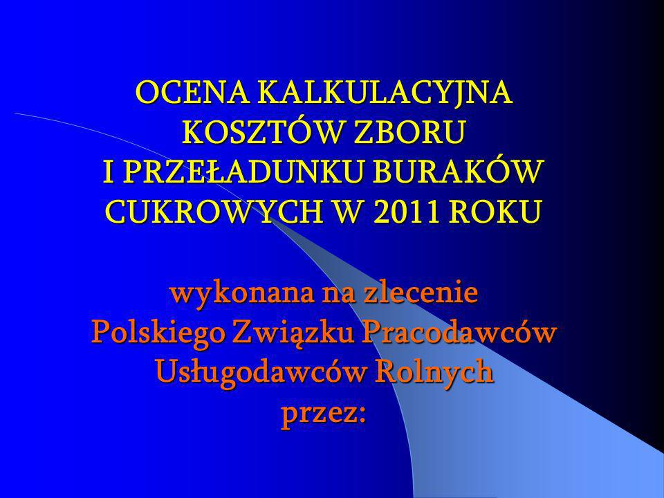 OCENA KALKULACYJNA KOSZTÓW ZBORU I PRZEŁADUNKU BURAKÓW CUKROWYCH W 2011 ROKU wykonana na zlecenie Polskiego Związku Pracodawców Usługodawców Rolnych przez: